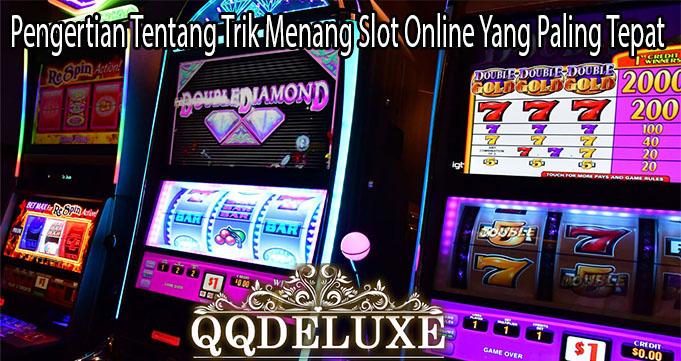 Pengertian Tentang Trik Menang Slot Online Yang Paling Tepat